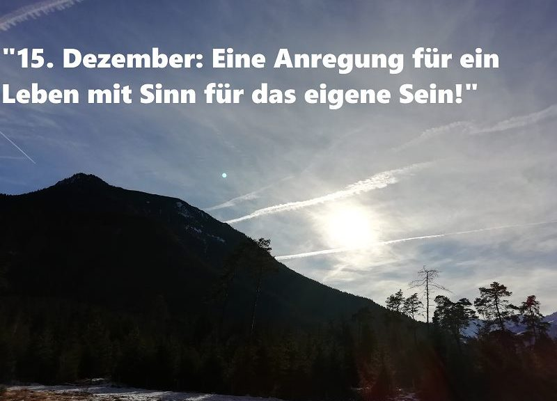 15. Dezember: Eine Anregung für ein Leben mit Sinn für das eigene Sein!
